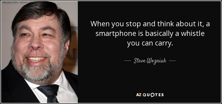 When you stop and think about it, a smartphone is basically a whistle you can carry. - Steve Wozniak