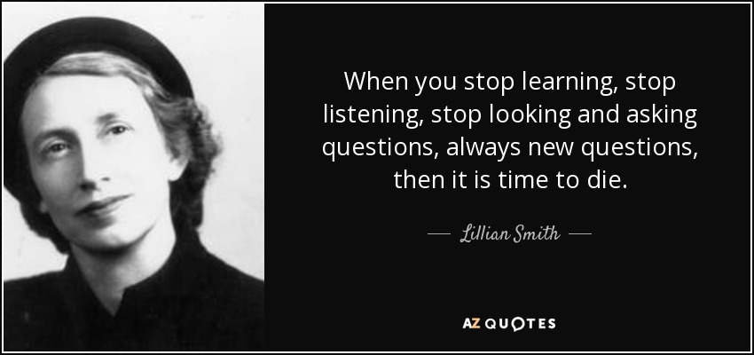 When you stop learning, stop listening, stop looking and asking questions, always new questions, then it is time to die. - Lillian Smith