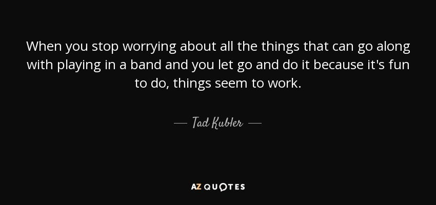 When you stop worrying about all the things that can go along with playing in a band and you let go and do it because it's fun to do, things seem to work. - Tad Kubler