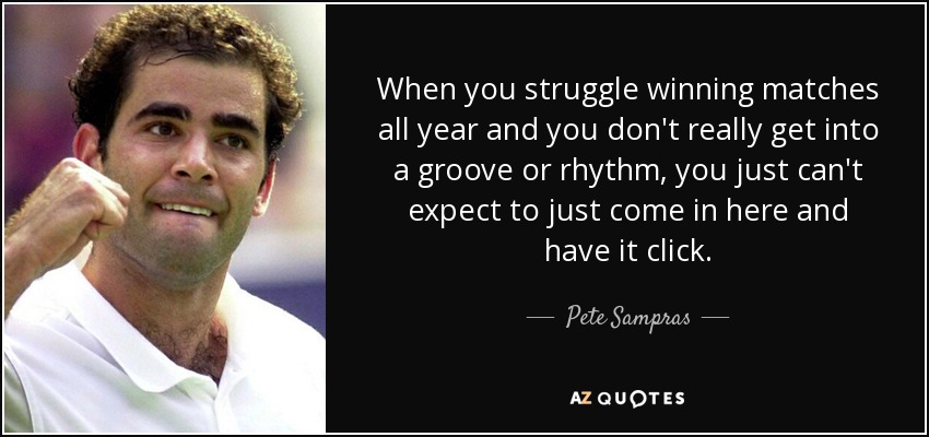 When you struggle winning matches all year and you don't really get into a groove or rhythm, you just can't expect to just come in here and have it click. - Pete Sampras