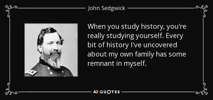 When you study history, you're really studying yourself. Every bit of history I've uncovered about my own family has some remnant in myself. - John Sedgwick