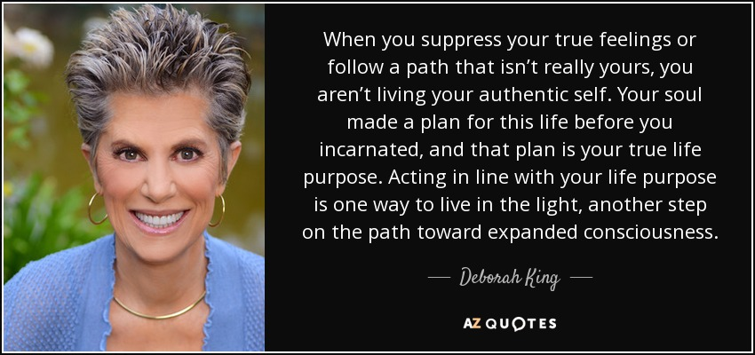 When you suppress your true feelings or follow a path that isn't really yours, you aren't living your authentic self. Your soul made a plan for this life before you incarnated, and that plan is your true life purpose. Acting in line with your life purpose is one way to live in the light, another step on the path toward expanded consciousness. - Deborah King