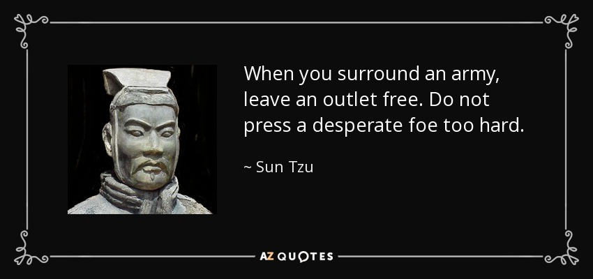 When you surround an army, leave an outlet free. Do not press a desperate foe too hard. - Sun Tzu