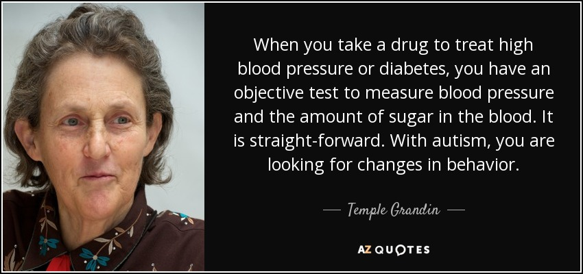When you take a drug to treat high blood pressure or diabetes, you have an objective test to measure blood pressure and the amount of sugar in the blood. It is straight-forward. With autism, you are looking for changes in behavior. - Temple Grandin