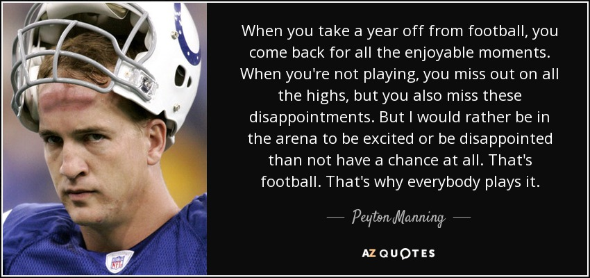 When you take a year off from football, you come back for all the enjoyable moments. When you're not playing, you miss out on all the highs, but you also miss these disappointments. But I would rather be in the arena to be excited or be disappointed than not have a chance at all. That's football. That's why everybody plays it. - Peyton Manning