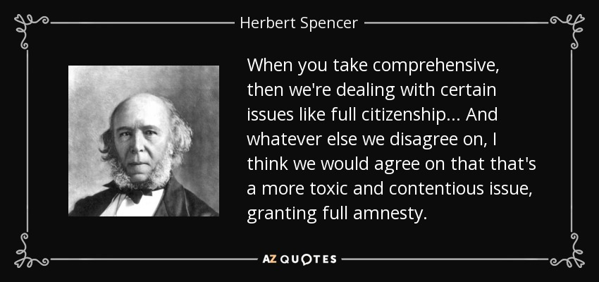 When you take comprehensive, then we're dealing with certain issues like full citizenship ... And whatever else we disagree on, I think we would agree on that that's a more toxic and contentious issue, granting full amnesty. - Herbert Spencer