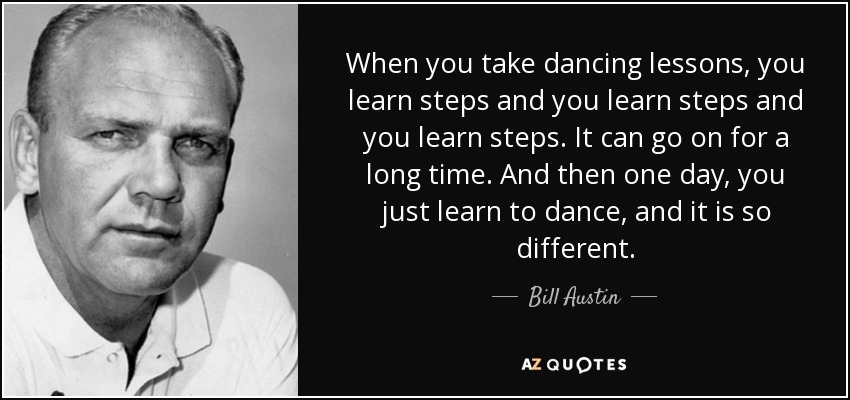 When you take dancing lessons, you learn steps and you learn steps and you learn steps. It can go on for a long time. And then one day, you just learn to dance, and it is so different. - Bill Austin