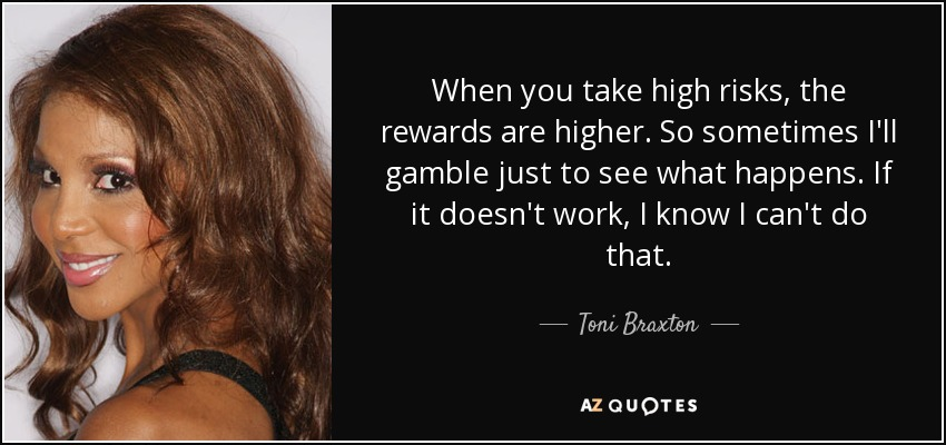 When you take high risks, the rewards are higher. So sometimes I'll gamble just to see what happens. If it doesn't work, I know I can't do that. - Toni Braxton