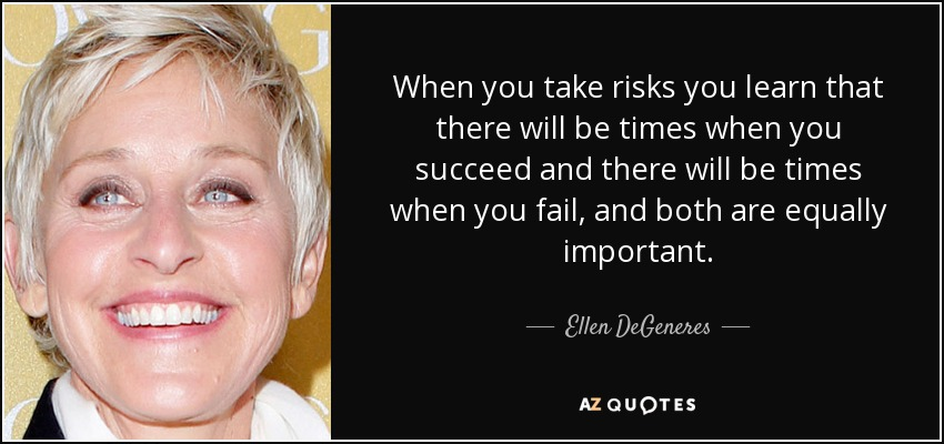 When you take risks you learn that there will be times when you succeed and there will be times when you fail, and both are equally important. - Ellen DeGeneres