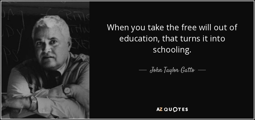 When you take the free will out of education, that turns it into schooling. - John Taylor Gatto