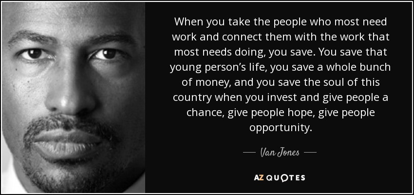 When you take the people who most need work and connect them with the work that most needs doing, you save. You save that young person's life, you save a whole bunch of money, and you save the soul of this country when you invest and give people a chance, give people hope, give people opportunity. - Van Jones