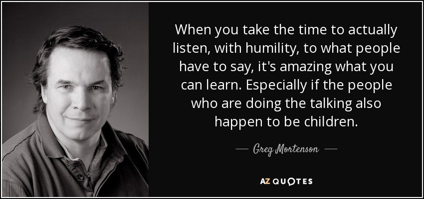 When you take the time to actually listen, with humility, to what people have to say, it's amazing what you can learn. Especially if the people who are doing the talking also happen to be children. - Greg Mortenson