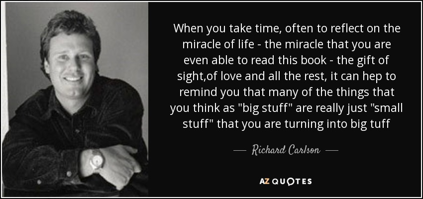 When you take time , often to reflect on the miracle of life - the miracle that you are even able to read this book - the gift of sight ,of love and all the rest , it can hep to remind you that many of the things that you think as