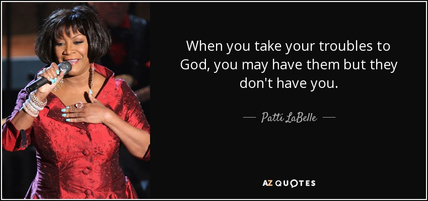 When you take your troubles to God, you may have them but they don't have you. - Patti LaBelle