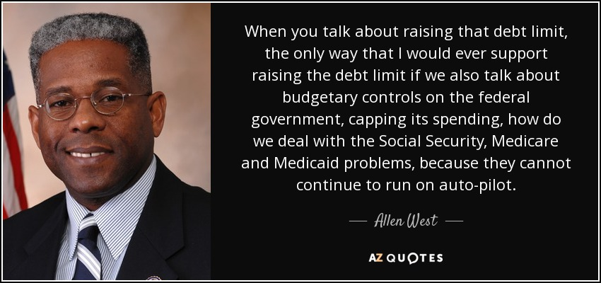 When you talk about raising that debt limit, the only way that I would ever support raising the debt limit if we also talk about budgetary controls on the federal government, capping its spending, how do we deal with the Social Security, Medicare and Medicaid problems, because they cannot continue to run on auto-pilot. - Allen West