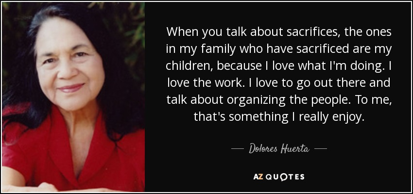 Dolores Huerta Quote When You Talk About Sacrifices The Ones In My