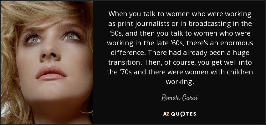 When you talk to women who were working as print journalists or in broadcasting in the '50s, and then you talk to women who were working in the late '60s, there's an enormous difference. There had already been a huge transition. Then, of course, you get well into the '70s and there were women with children working. - Romola Garai