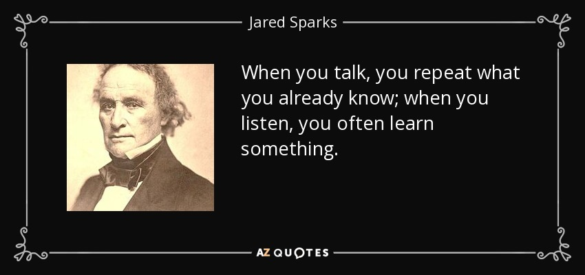 When you talk, you repeat what you already know; when you listen, you often learn something. - Jared Sparks