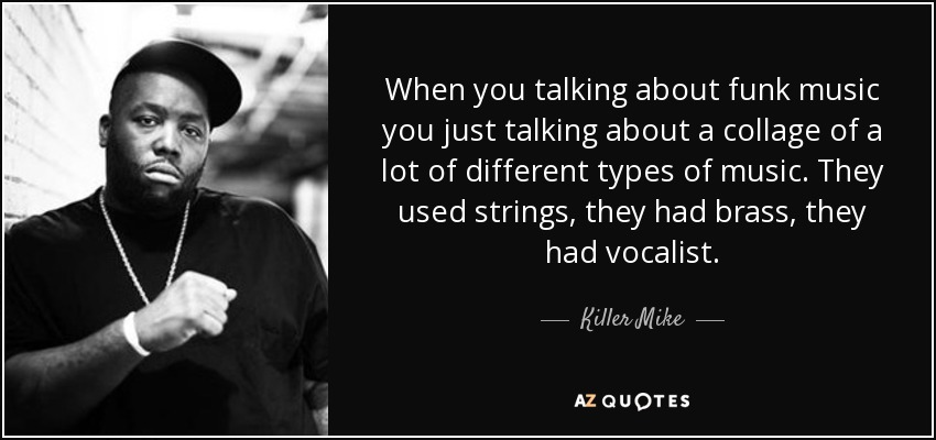 When you talking about funk music you just talking about a collage of a lot of different types of music. They used strings, they had brass, they had vocalist. - Killer Mike
