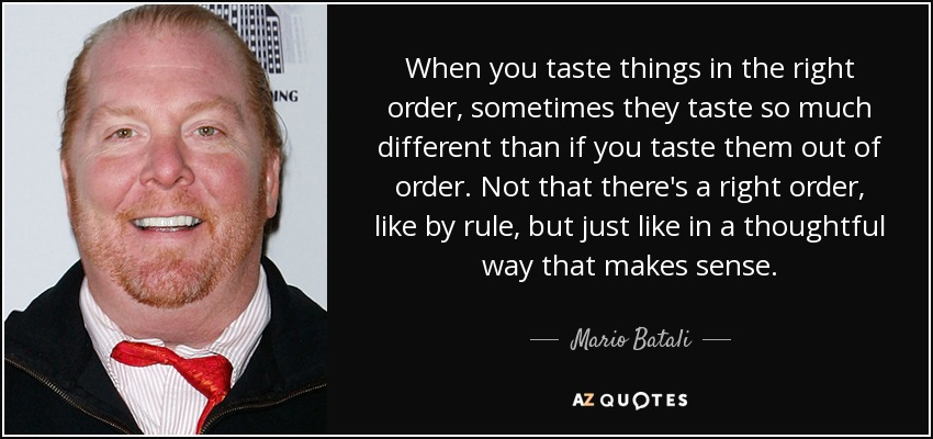When you taste things in the right order, sometimes they taste so much different than if you taste them out of order. Not that there's a right order, like by rule, but just like in a thoughtful way that makes sense. - Mario Batali