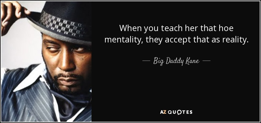 When you teach her that hoe mentality, they accept that as reality. - Big Daddy Kane