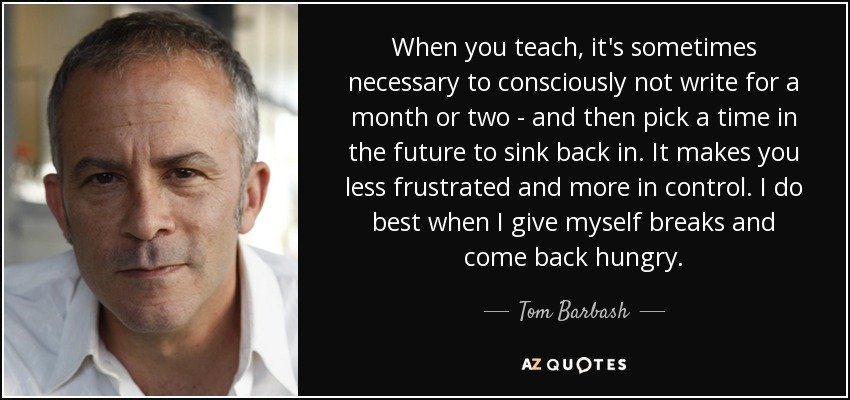 When you teach, it's sometimes necessary to consciously not write for a month or two - and then pick a time in the future to sink back in. It makes you less frustrated and more in control. I do best when I give myself breaks and come back hungry. - Tom Barbash