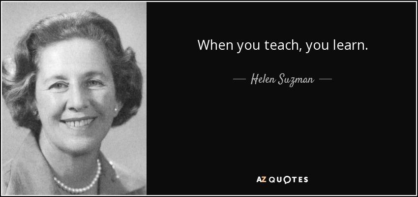 When you teach, you learn. - Helen Suzman