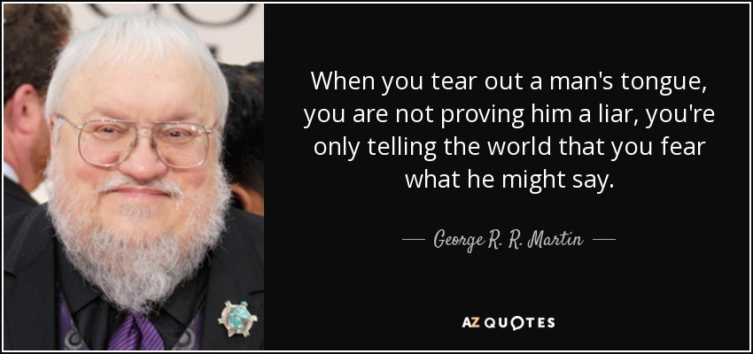 When you tear out a man's tongue, you are not proving him a liar, you're only telling the world that you fear what he might say. - George R. R. Martin