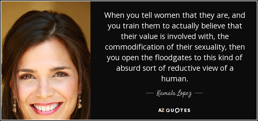 When you tell women that they are, and you train them to actually believe that their value is involved with, the commodification of their sexuality, then you open the floodgates to this kind of absurd sort of reductive view of a human. - Kamala Lopez