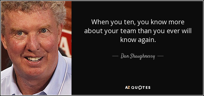 When you ten, you know more about your team than you ever will know again. - Dan Shaughnessy