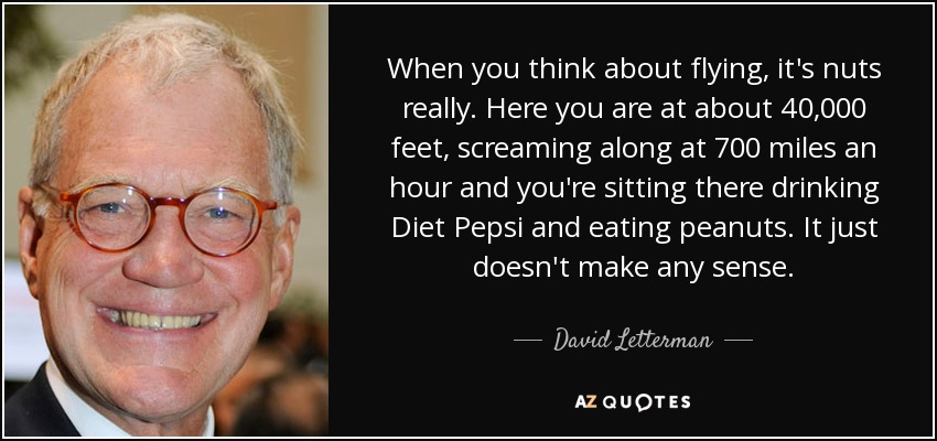 When you think about flying, it's nuts really. Here you are at about 40,000 feet, screaming along at 700 miles an hour and you're sitting there drinking Diet Pepsi and eating peanuts. It just doesn't make any sense. - David Letterman
