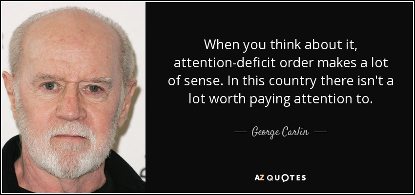 When you think about it, attention-deficit order makes a lot of sense. In this country there isn't a lot worth paying attention to. - George Carlin