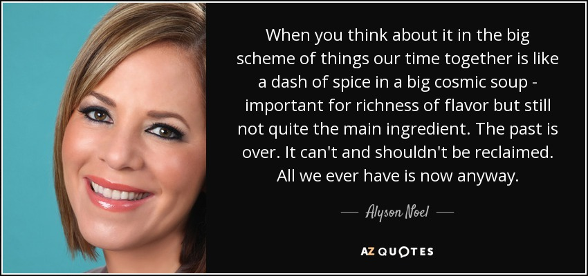 When you think about it in the big scheme of things our time together is like a dash of spice in a big cosmic soup - important for richness of flavor but still not quite the main ingredient. The past is over. It can't and shouldn't be reclaimed. All we ever have is now anyway. - Alyson Noel
