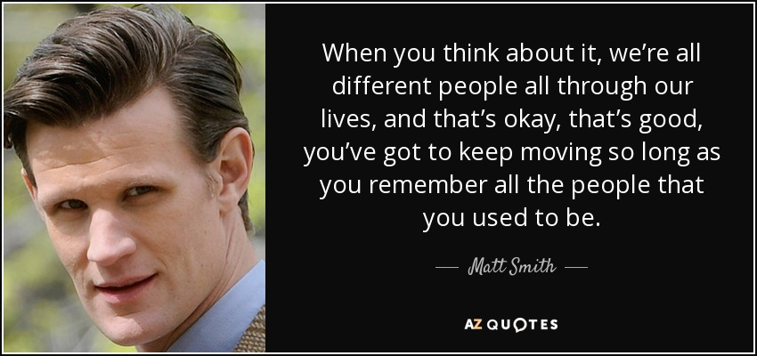 When you think about it, we're all different people all through our lives, and that's okay, that's good, you've got to keep moving so long as you remember all the people that you used to be. - Matt Smith