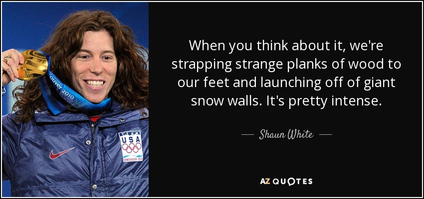 When you think about it, we're strapping strange planks of wood to our feet and launching off of giant snow walls. It's pretty intense. - Shaun White