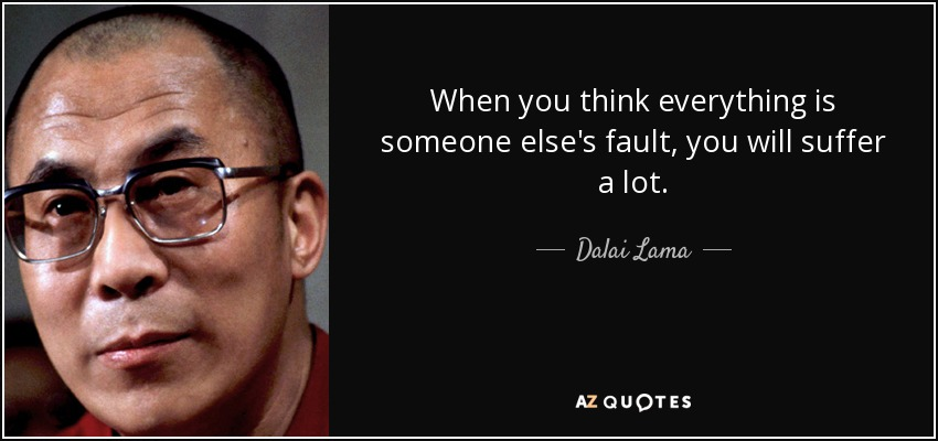 When you think everything is someone else's fault, you will suffer a lot. - Dalai Lama