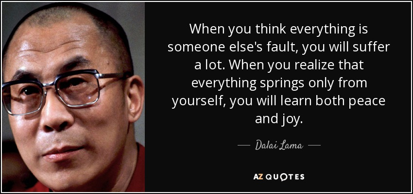 When you think everything is someone else's fault, you will suffer a lot. When you realize that everything springs only from yourself, you will learn both peace and joy. - Dalai Lama