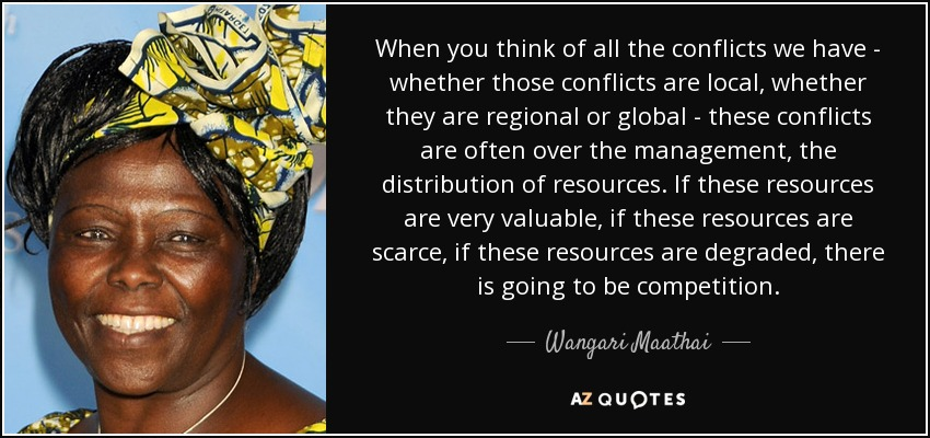 When you think of all the conflicts we have - whether those conflicts are local, whether they are regional or global - these conflicts are often over the management, the distribution of resources. If these resources are very valuable, if these resources are scarce, if these resources are degraded, there is going to be competition. - Wangari Maathai