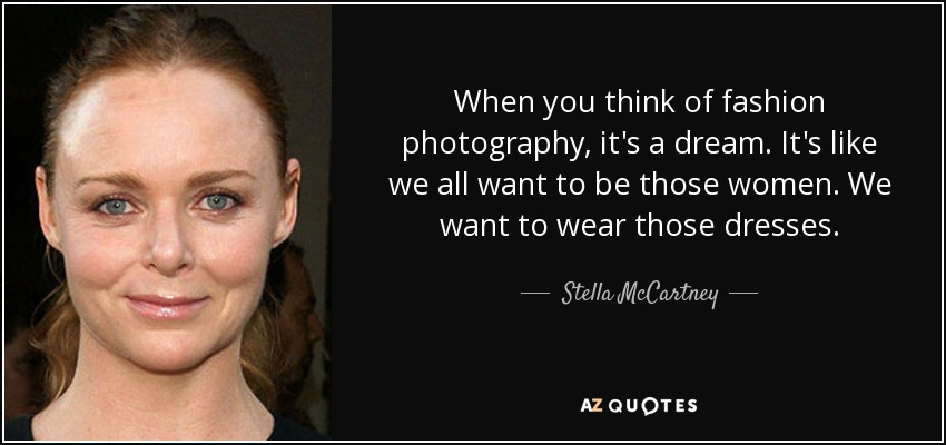 When you think of fashion photography, it's a dream. It's like we all want to be those women. We want to wear those dresses. - Stella McCartney
