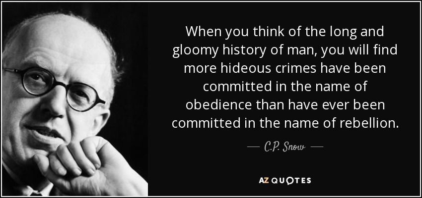 When you think of the long and gloomy history of man, you will find more hideous crimes have been committed in the name of obedience than have ever been committed in the name of rebellion. - C.P. Snow