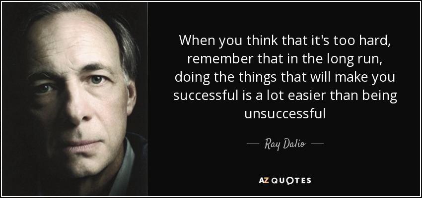 When you think that it's too hard, remember that in the long run, doing the things that will make you successful is a lot easier than being unsuccessful - Ray Dalio