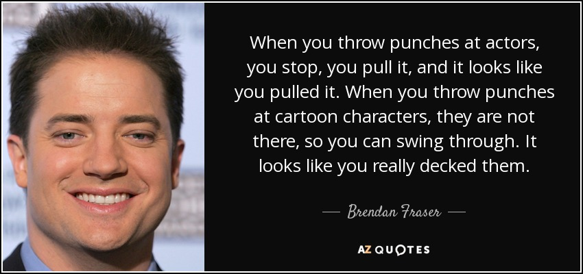 When you throw punches at actors, you stop, you pull it, and it looks like you pulled it. When you throw punches at cartoon characters, they are not there, so you can swing through. It looks like you really decked them. - Brendan Fraser