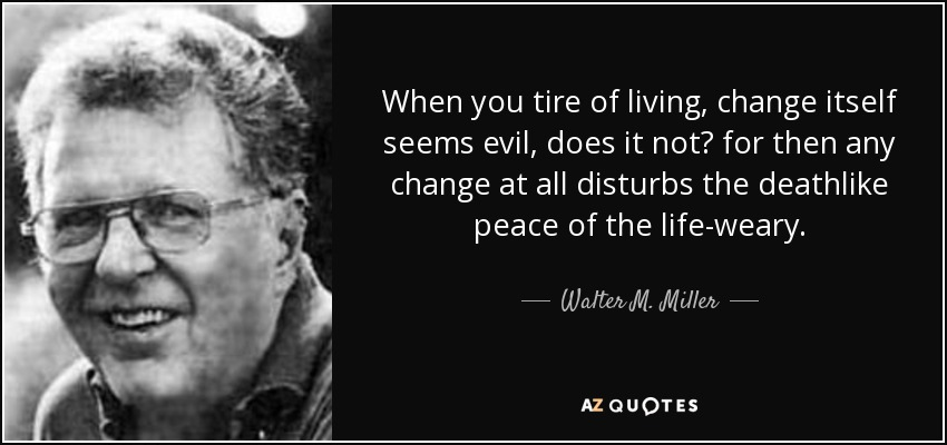 When you tire of living, change itself seems evil, does it not? for then any change at all disturbs the deathlike peace of the life-weary. - Walter M. Miller, Jr.