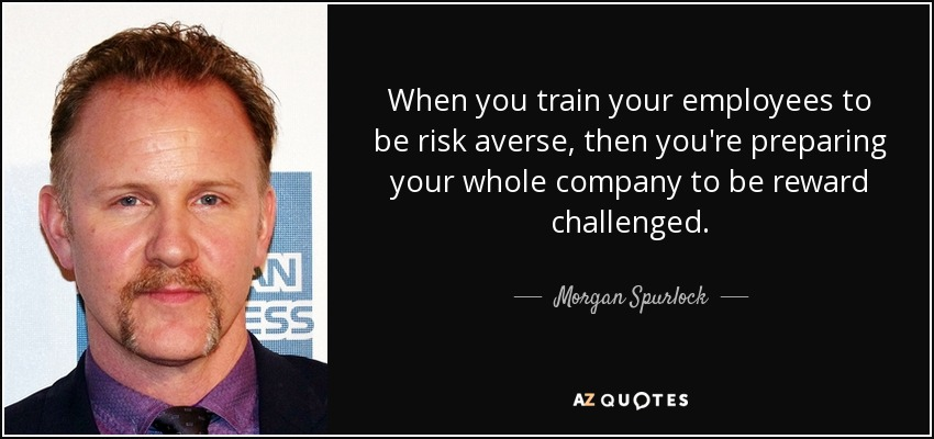 When you train your employees to be risk averse, then you're preparing your whole company to be reward challenged. - Morgan Spurlock