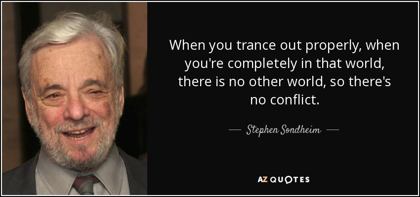 When you trance out properly, when you're completely in that world, there is no other world, so there's no conflict. - Stephen Sondheim