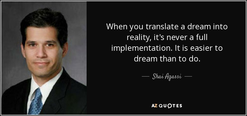 When you translate a dream into reality, it's never a full implementation. It is easier to dream than to do. - Shai Agassi