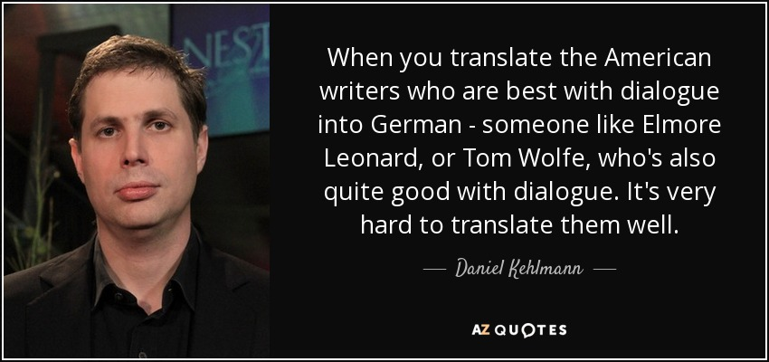 When you translate the American writers who are best with dialogue into German - someone like Elmore Leonard, or Tom Wolfe, who's also quite good with dialogue. It's very hard to translate them well. - Daniel Kehlmann