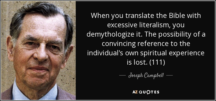 When you translate the Bible with excessive literalism, you demythologize it. The possibility of a convincing reference to the individual's own spiritual experience is lost. (111) - Joseph Campbell