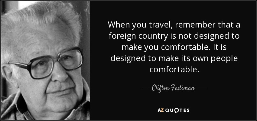 When you travel, remember that a foreign country is not designed to make you comfortable. It is designed to make its own people comfortable. - Clifton Fadiman