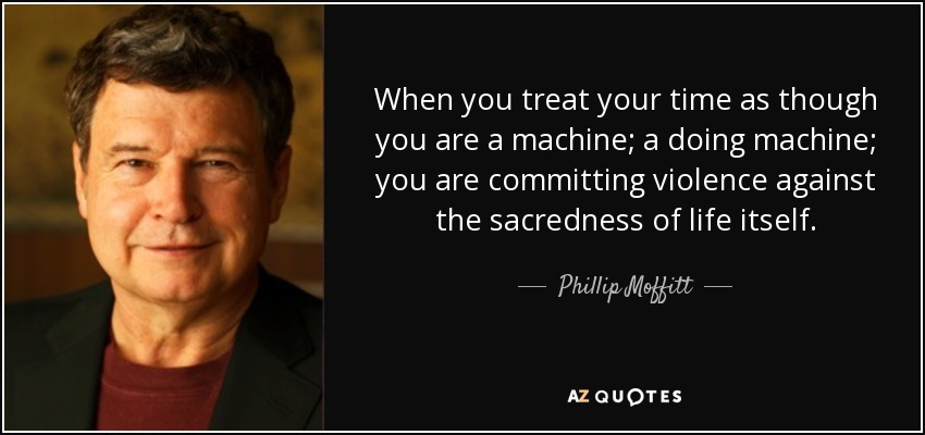 When you treat your time as though you are a machine; a doing machine; you are committing violence against the sacredness of life itself. - Phillip Moffitt